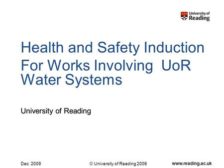 © University of Reading 2006 www.reading.ac.uk Dec 2009 Health and Safety Induction For Works Involving UoR Water Systems University of Reading.