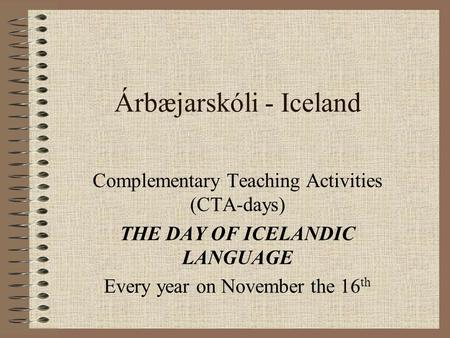 Árbæjarskóli - Iceland Complementary Teaching Activities (CTA-days) THE DAY OF ICELANDIC LANGUAGE Every year on November the 16 th.