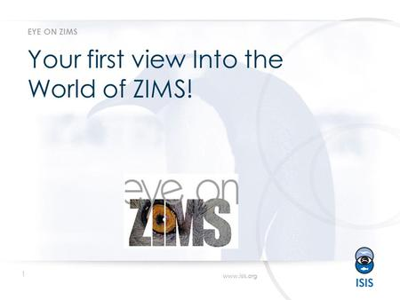 1 www.isis.org Your first view Into the World of ZIMS! EYE ON ZIMS.