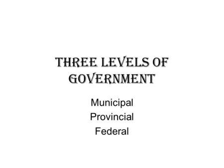Three Levels of Government Municipal Provincial Federal.