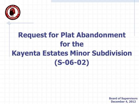 Request for Plat Abandonment for the Kayenta Estates Minor Subdivision (S-06-02) Board of Supervisors December 4, 2012.