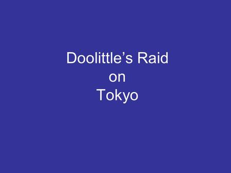 Doolittle's Raid on Tokyo. - On 18 April 1942, the Doolittle Raid on Tokyo took place in response to the various, synchronized attacks on US military.