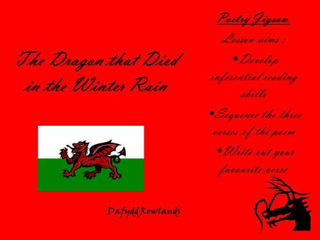 The Dragon that Died in the Winter Rain Poetry Jigsaw. Lesson aims : Develop inferential reading skills Sequence the three verses of the poem Write out.