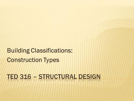 Building Classifications: Construction Types.  Based on how the building is constructed.  Relates to:  Materials used  Combustibility  Fire-resistance.