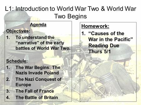 "L1: Introduction to World War Two & World War Two Begins Agenda Objectives: 1.To understand the ""narrative"" of the early battles of World War Two. Schedule:"