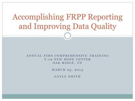 ANNUAL FIMS COMPREHENSIVE TRAINING Y- 12 NEW HOPE CENTER OAK RIDGE, TN MARCH 25, 2014 GAYLE SMITH Accomplishing FRPP Reporting and Improving Data Quality.