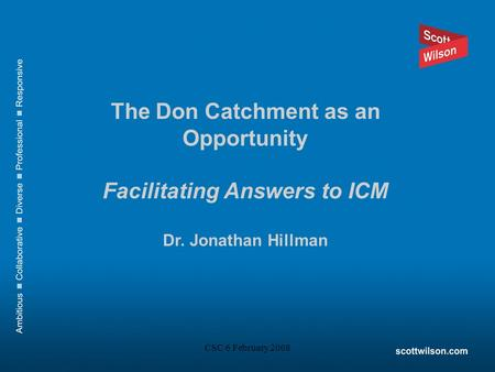 CSC 6 February 2008 The Don Catchment as an Opportunity Facilitating Answers to ICM Dr. Jonathan Hillman.
