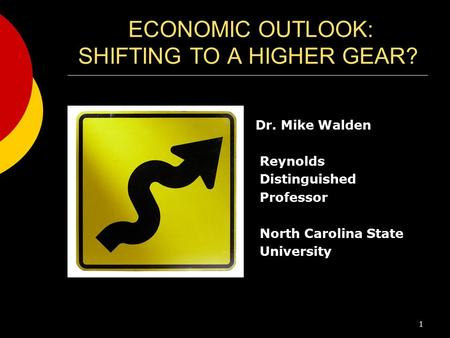 ECONOMIC OUTLOOK: SHIFTING TO A HIGHER GEAR? Dr. Mike Walden Reynolds Distinguished Professor North Carolina State University 1.