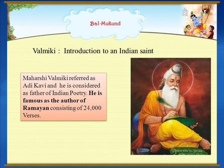 Bal-Mukund Valmiki : Introduction to an Indian saint Maharshi Valmiki referred as Adi Kavi and he is considered as father of Indian Poetry. He is famous.