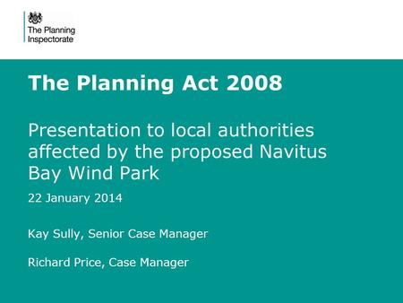 The Planning Act 2008 Presentation to local authorities affected by the proposed Navitus Bay Wind Park 22 January 2014 Kay Sully, Senior Case Manager Richard.
