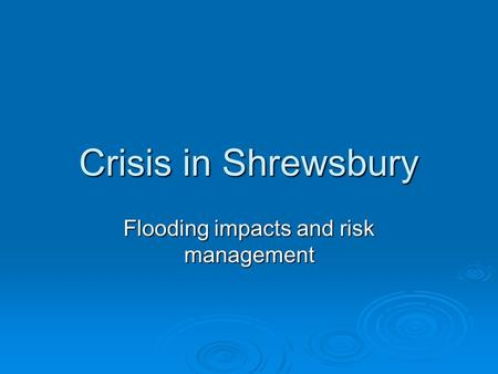 Crisis in Shrewsbury Flooding impacts and risk management.