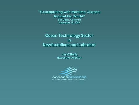 """ Collaborating with Maritime Clusters Around the World"" San Diego, California November 18, 2009 Ocean Technology Sector in Newfoundland and Labrador Les."