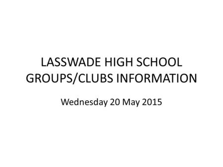 LASSWADE HIGH SCHOOL GROUPS/CLUBS INFORMATION Wednesday 20 May 2015.