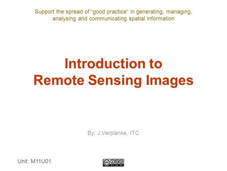 "Support the spread of ""good practice"" in generating, managing, analysing and communicating spatial information Introduction to Remote Sensing Images By:"