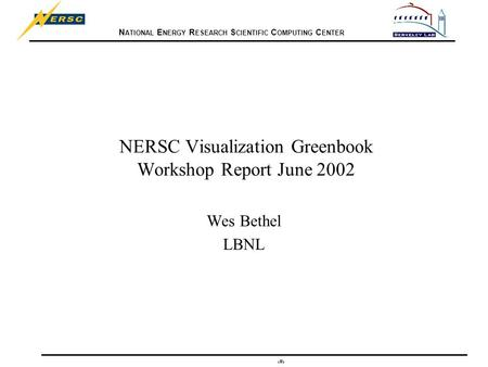 N ATIONAL E NERGY R ESEARCH S CIENTIFIC C OMPUTING C ENTER 1 NERSC Visualization Greenbook Workshop Report June 2002 Wes Bethel LBNL.
