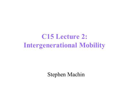 C15 Lecture 2: Intergenerational Mobility Stephen Machin.