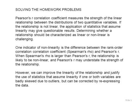 Slide 1 SOLVING THE HOMEWORK PROBLEMS Pearson's r correlation coefficient measures the strength of the linear relationship between the distributions of.