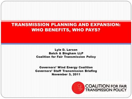 Lyle D. Larson Balch & Bingham LLP Coalition for Fair Transmission Policy Governors' Wind Energy Coalition Governors' Staff Transmission Briefing November.