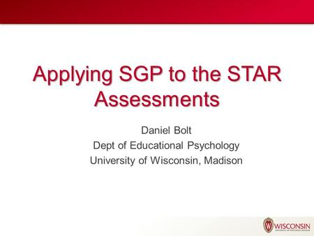 Applying SGP to the STAR Assessments Daniel Bolt Dept of Educational Psychology University of Wisconsin, Madison.