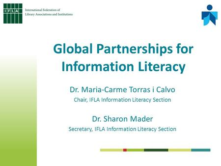 Dr. Maria-Carme Torras i Calvo Chair, IFLA Information Literacy Section Dr. Sharon Mader Secretary, IFLA Information Literacy Section Global Partnerships.
