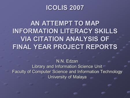 ICOLIS 2007 AN ATTEMPT TO MAP INFORMATION LITERACY SKILLS VIA CITATION ANALYSIS OF FINAL YEAR PROJECT REPORTS N.N. Edzan Library and Information Science.
