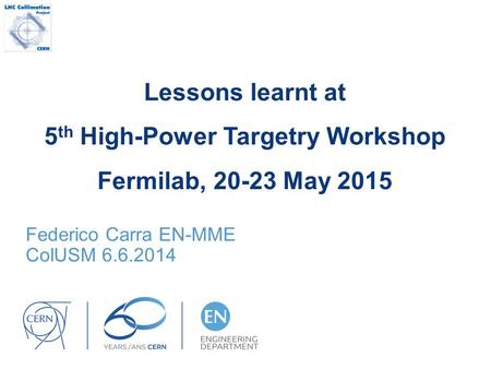 Lessons learnt at 5 th High-Power Targetry Workshop Fermilab, 20-23 May 2015 Federico Carra EN-MME ColUSM 6.6.2014.