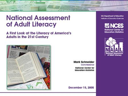 1. What is the National Assessment of Adult Literacy (NAAL)? 2 Assessment of the English literacy of U.S. adults Last conducted in 1992 Nationally representative.