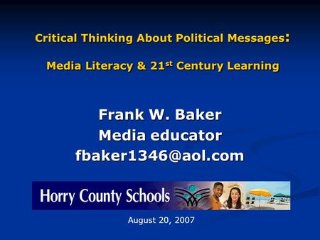 Critical Thinking About Political Messages : Media Literacy & 21 st Century Learning Frank W. Baker Media educator August 20, 2007.
