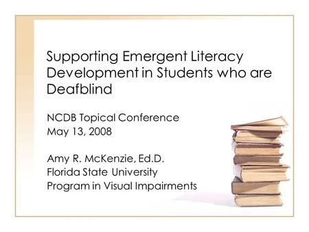 Supporting Emergent Literacy Development in Students who are Deafblind NCDB Topical Conference May 13, 2008 Amy R. McKenzie, Ed.D. Florida State University.