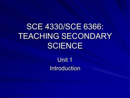 SCE 4330/SCE 6366: TEACHING SECONDARY SCIENCE Unit 1 Introduction.