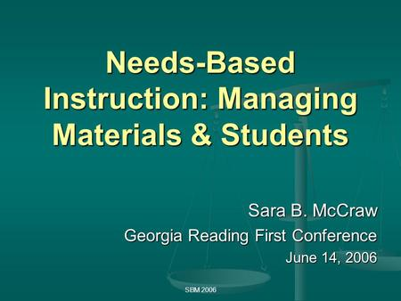 SBM 2006 Needs-Based Instruction: Managing Materials & Students Sara B. McCraw Georgia Reading First Conference June 14, 2006.