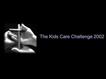 The Kids Care Challenge 2002. Let us love, not in word or speech, but in truth and action. 1John 3:17,18.