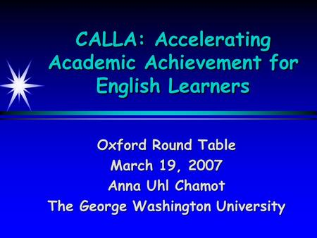 CALLA: Accelerating Academic Achievement for English Learners Oxford Round Table March 19, 2007 Anna Uhl Chamot The George Washington University.