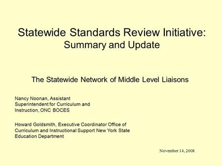 Statewide Standards Review Initiative: Summary and Update November 14, 2008 Nancy Noonan, Assistant Superintendent for Curriculum and Instruction, ONC.