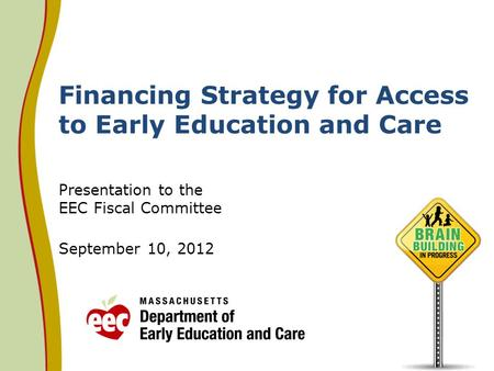 Financing Strategy for Access to Early Education and Care Presentation to the EEC Fiscal Committee September 10, 2012.