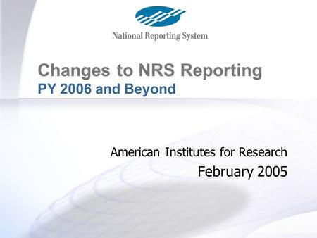 Changes for PY 2006 and Beyond Changes to NRS Reporting PY 2006 and Beyond American Institutes for Research February 2005.