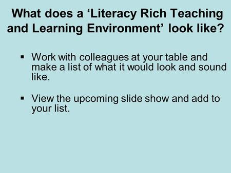 What does a 'Literacy Rich Teaching and Learning Environment' look like?  Work with colleagues at your table and make a list of what it would look and.