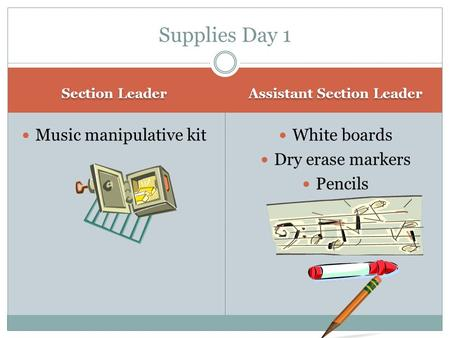 Section Leader Assistant Section Leader Music manipulative kit White boards Dry erase markers Pencils Supplies Day 1.