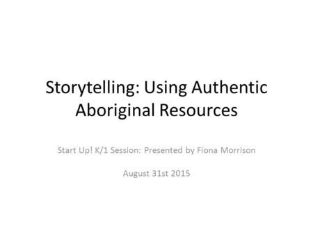 Storytelling: Using Authentic Aboriginal Resources Start Up! K/1 Session: Presented by Fiona Morrison August 31st 2015.
