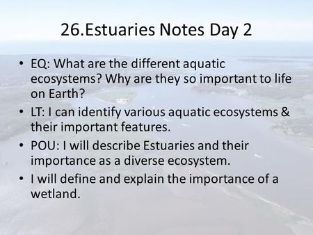 26.Estuaries Notes Day 2 EQ: What are the different aquatic ecosystems? Why are they so important to life on Earth? LT: I can identify various aquatic.