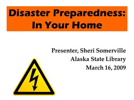 Disaster Preparedness: In Your Home Presenter, Sheri Somerville Alaska State Library March 16, 2009.