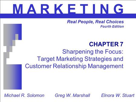 CHAPTER 7 Sharpening the Focus: Target Marketing Strategies and Customer Relationship Management M A R K E T I N G Real People, Real Choices Fourth Edition.