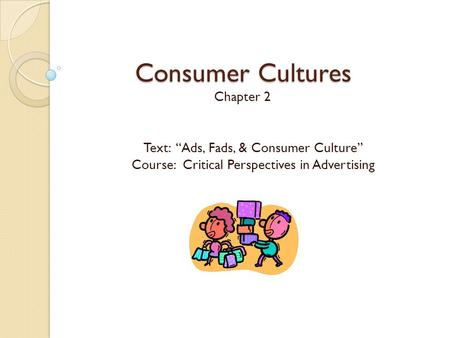 "Consumer Cultures Chapter 2 Text: ""Ads, Fads, & Consumer Culture"""