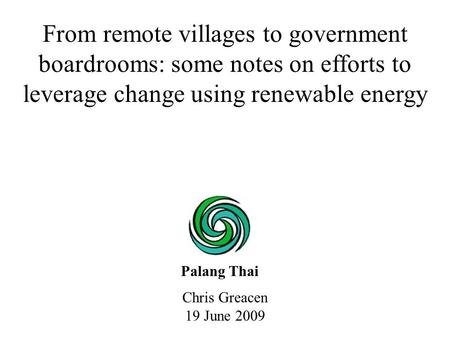 Chris Greacen 19 June 2009 From remote villages to government boardrooms: some notes on efforts to leverage change using renewable energy Palang Thai.