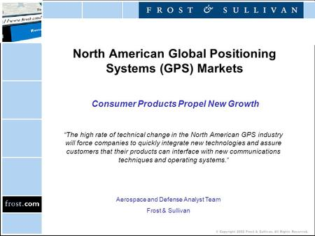 "© Copyright 2002 Frost & Sullivan. All Rights Reserved. North American Global Positioning Systems (GPS) Markets Consumer Products Propel New Growth ""The."