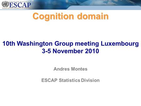 Cognition domain Cognition domain 10th Washington Group meeting Luxembourg 3-5 November 2010 Andres Montes ESCAP Statistics Division.