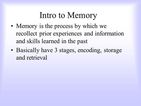 Intro to Memory Memory is the process by which we recollect prior experiences and information and skills learned in the past Basically have 3 stages,