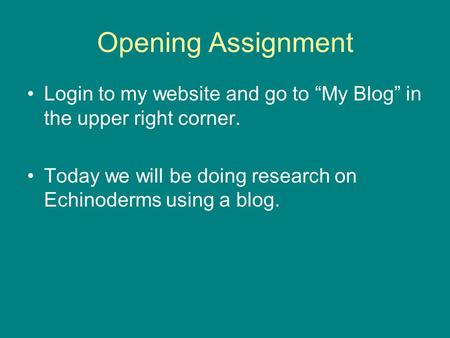 "Opening Assignment Login to my website and go to ""My Blog"" in the upper right corner. Today we will be doing research on Echinoderms using a blog."