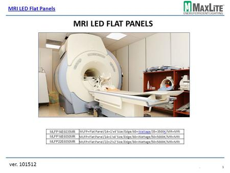 ENERGY EFFICIENT LIGHTING ver. 101512.1.1 MRI LED FLAT PANELS MLFP14E6035MR MLFP14E6050MR MLFP=Flat Panel/14=1'x4' Size/Edge/60=Wattage/50=5000K/MR=MRI.