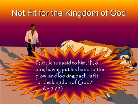 1 Not Fit for the Kingdom of God But Jesus said to him, No one, having put his hand to the plow, and looking back, is fit for the kingdom of God. (Luke.